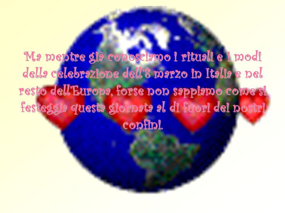 Ma mentre già conosciamo i rituali e i modi della celebrazione dell'8 marzo in Italia e nel resto dell'Europa, forse non sappiamo come si festeggia questa giornata al di fuori dei nostri confini.