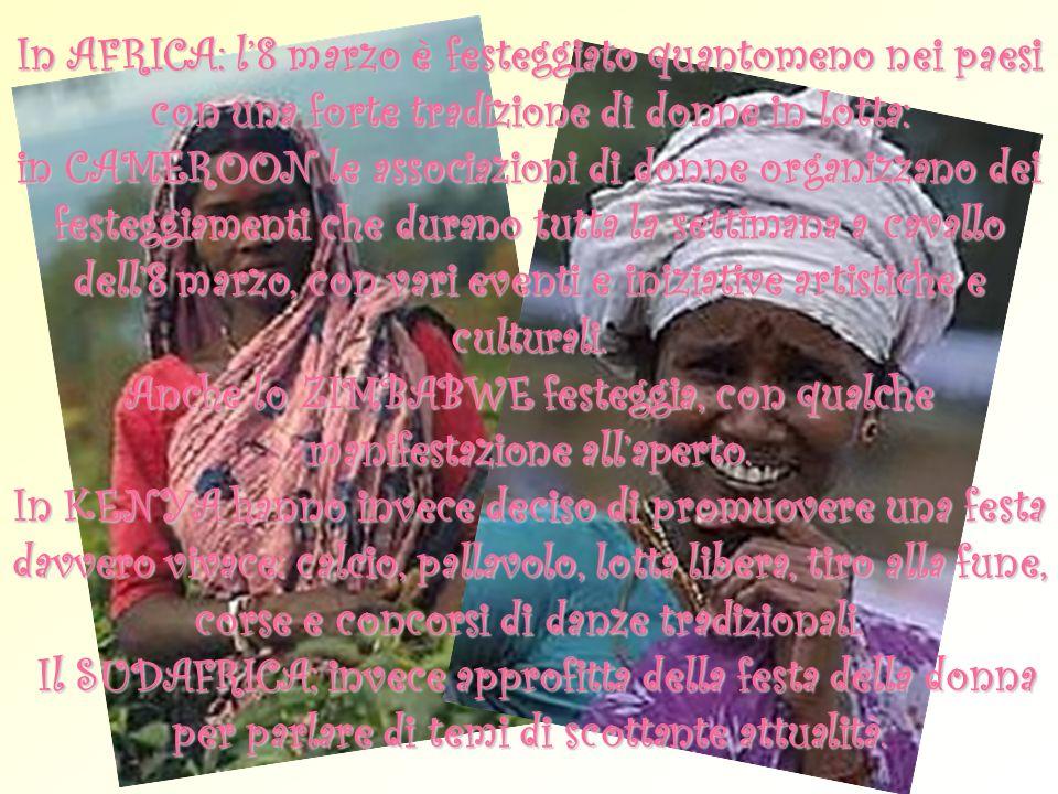 In AFRICA: l'8 marzo è festeggiato quantomeno nei paesi con una forte tradizione di donne in lotta: in CAMEROON le associazioni di donne organizzano dei festeggiamenti che durano tutta la settimana a cavallo dell'8 marzo, con vari eventi e iniziative artistiche e culturali.