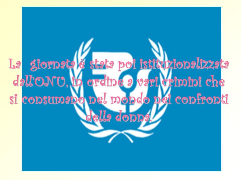 La giornata è stata poi istituzionalizzata dall'ONU, in ordine a vari crimini che si consumano nel mondo nei confronti della donna.