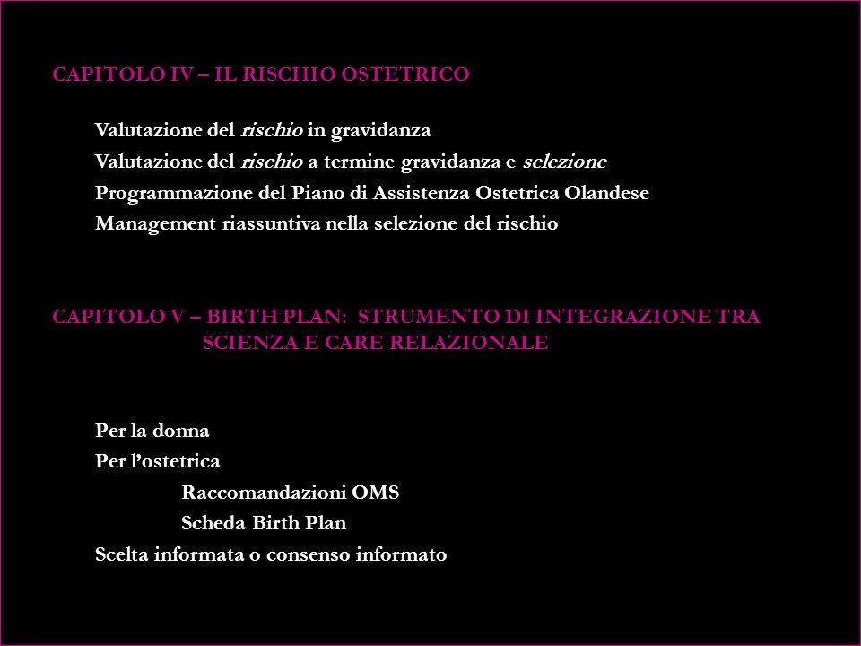 CAPITOLO IV – IL RISCHIO OSTETRICO Valutazione del rischio in gravidanza Valutazione del rischio a termine gravidanza e selezione Programmazione del Piano di Assistenza Ostetrica Olandese Management riassuntiva nella selezione del rischio CAPITOLO V – BIRTH PLAN: STRUMENTO DI INTEGRAZIONE TRA SCIENZA E CARE RELAZIONALE Per la donna Per l'ostetrica Raccomandazioni OMS Scheda Birth Plan Scelta informata o consenso informato