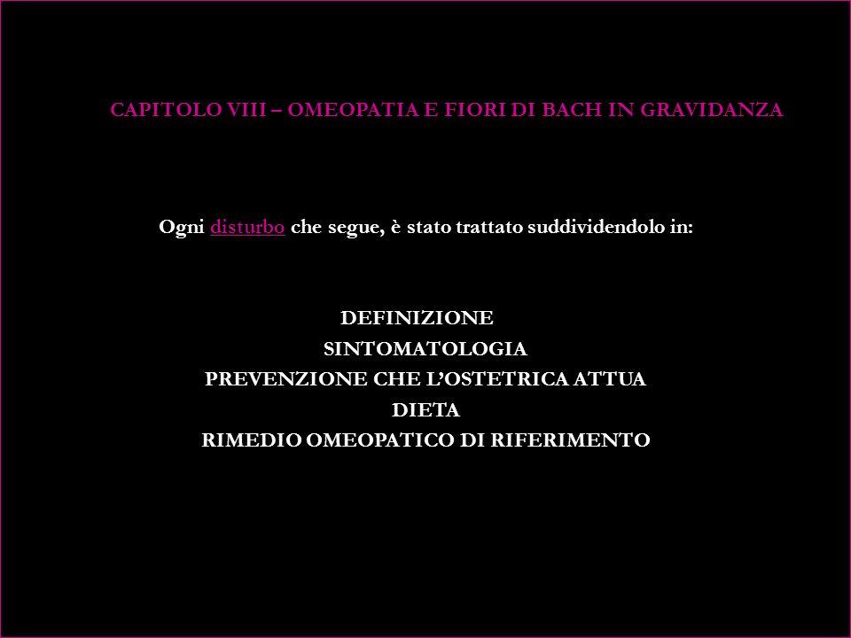 CAPITOLO VIII – OMEOPATIA E FIORI DI BACH IN GRAVIDANZA Ogni disturbo che segue, è stato trattato suddividendolo in: DEFINIZIONE SINTOMATOLOGIA PREVENZIONE CHE L'OSTETRICA ATTUA DIETA RIMEDIO OMEOPATICO DI RIFERIMENTO