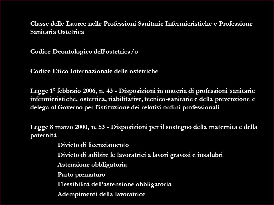 Classe delle Lauree nelle Professioni Sanitarie Infermieristiche e Professione Sanitaria Ostetrica Codice Deontologico dell'ostetrica/o Codice Etico Internazionale delle ostetriche Legge 1° febbraio 2006, n.