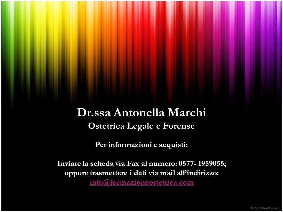 Dr.ssa Antonella Marchi Ostetrica Legale e Forense Per informazioni e acquisti: Inviare la scheda via Fax al numero: 0577- 1959055; oppure trasmettere i dati via mail all'indirizzo: info@formazioneostetrica.com