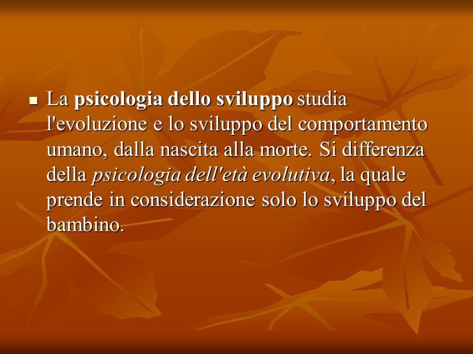 La psicologia dello sviluppo studia l evoluzione e lo sviluppo del comportamento umano, dalla nascita alla morte.