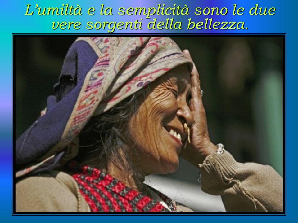 L'umiltà e la semplicità sono le due vere sorgenti della bellezza.