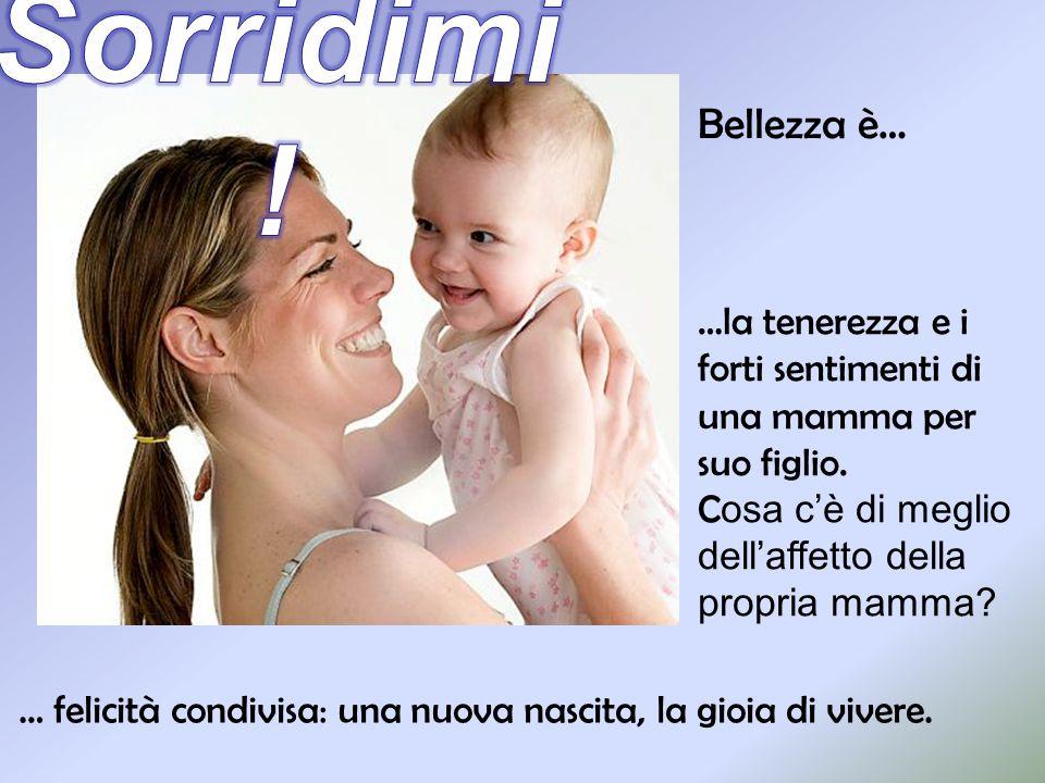 Sorridimi! Bellezza è… …la tenerezza e i forti sentimenti di una mamma per suo figlio. Cosa c'è di meglio dell'affetto della propria mamma