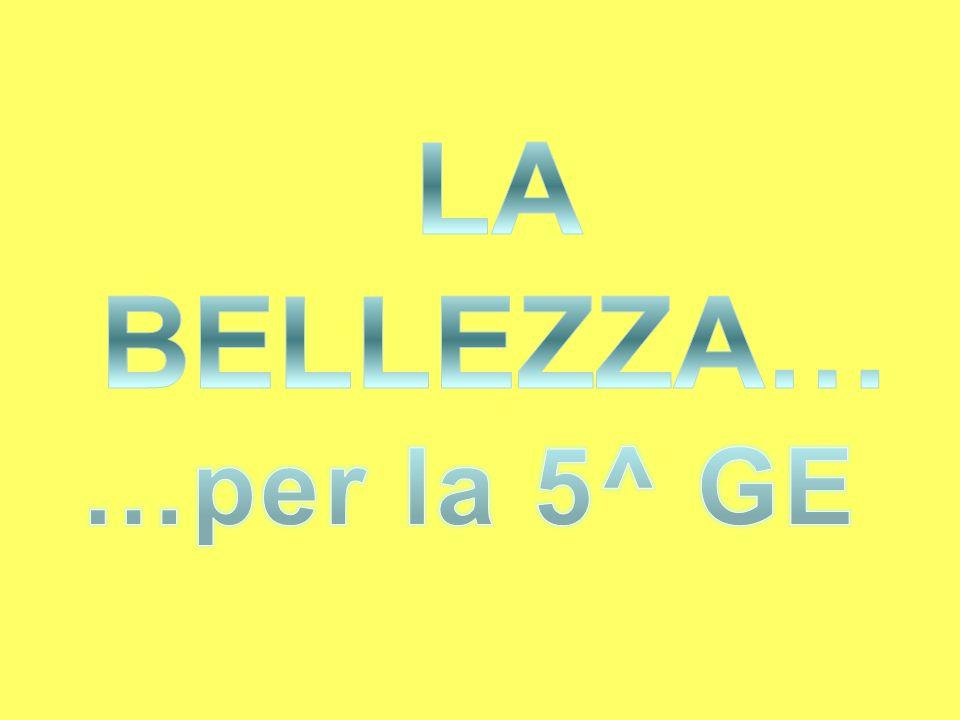 LA BELLEZZA… …per la 5^ GE