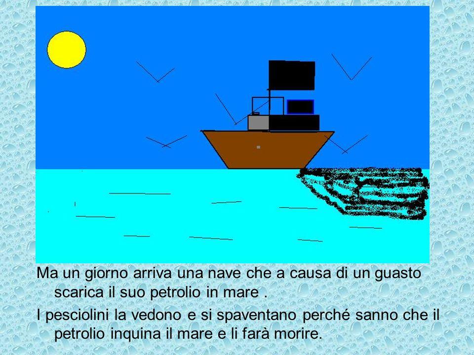 Ma un giorno arriva una nave che a causa di un guasto scarica il suo petrolio in mare .