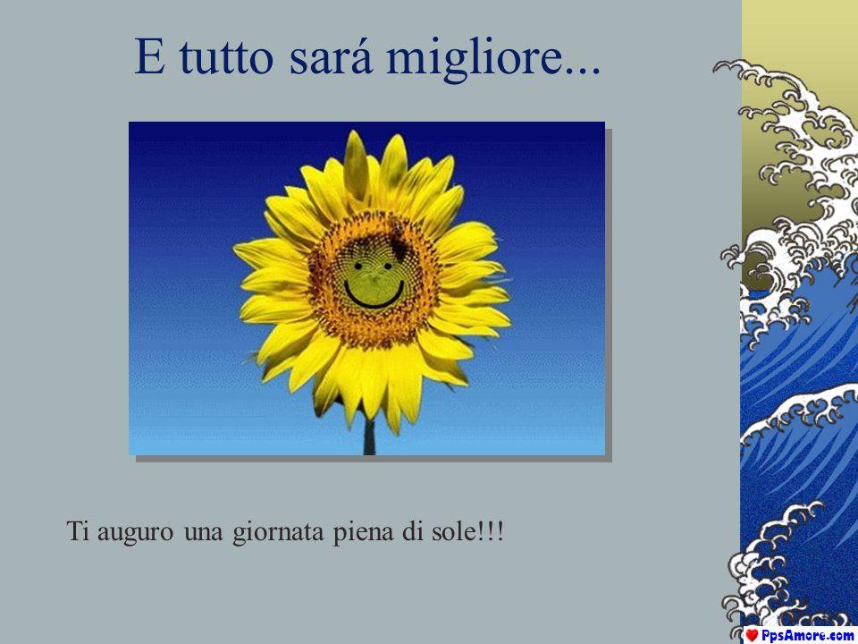 E tutto sará migliore... Ti auguro una giornata piena di sole!!!
