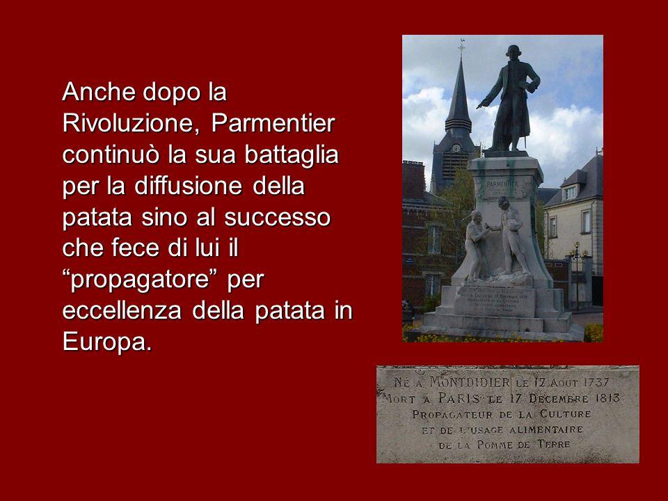 Anche dopo la Rivoluzione, Parmentier continuò la sua battaglia per la diffusione della patata sino al successo che fece di lui il propagatore per eccellenza della patata in Europa.