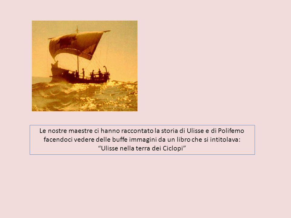 Le nostre maestre ci hanno raccontato la storia di Ulisse e di Polifemo facendoci vedere delle buffe immagini da un libro che si intitolava: Ulisse nella terra dei Ciclopi