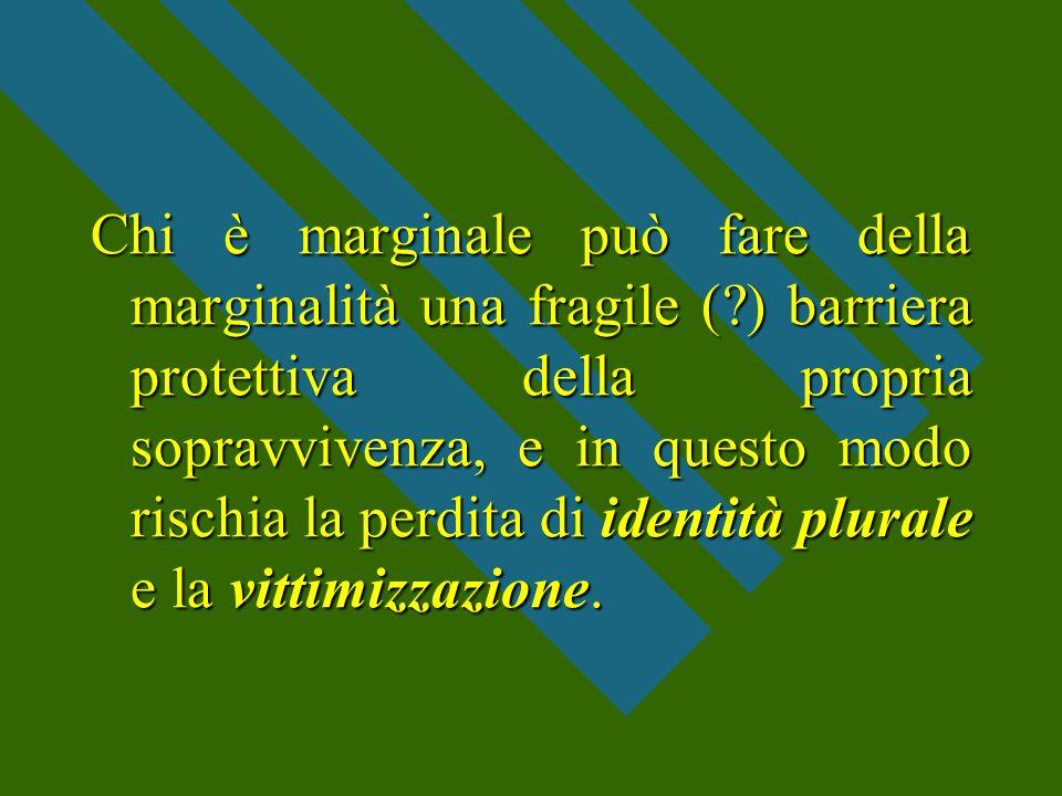 Chi è marginale può fare della marginalità una fragile (