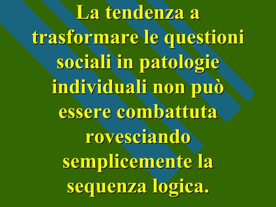 La tendenza a trasformare le questioni sociali in patologie individuali non può essere combattuta rovesciando semplicemente la sequenza logica.