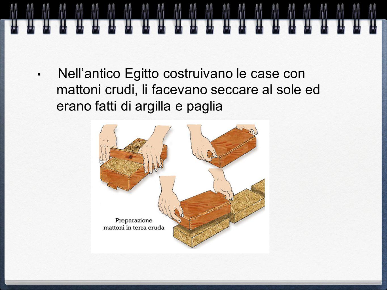 Nell'antico Egitto costruivano le case con mattoni crudi, li facevano seccare al sole ed erano fatti di argilla e paglia