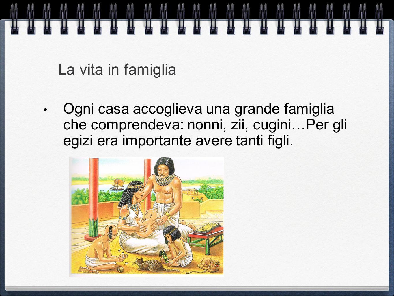 La vita in famiglia Ogni casa accoglieva una grande famiglia che comprendeva: nonni, zii, cugini…Per gli egizi era importante avere tanti figli.