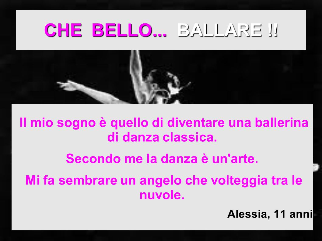 CHE BELLO... BALLARE !! Il mio sogno è quello di diventare una ballerina di danza classica. Secondo me la danza è un arte.
