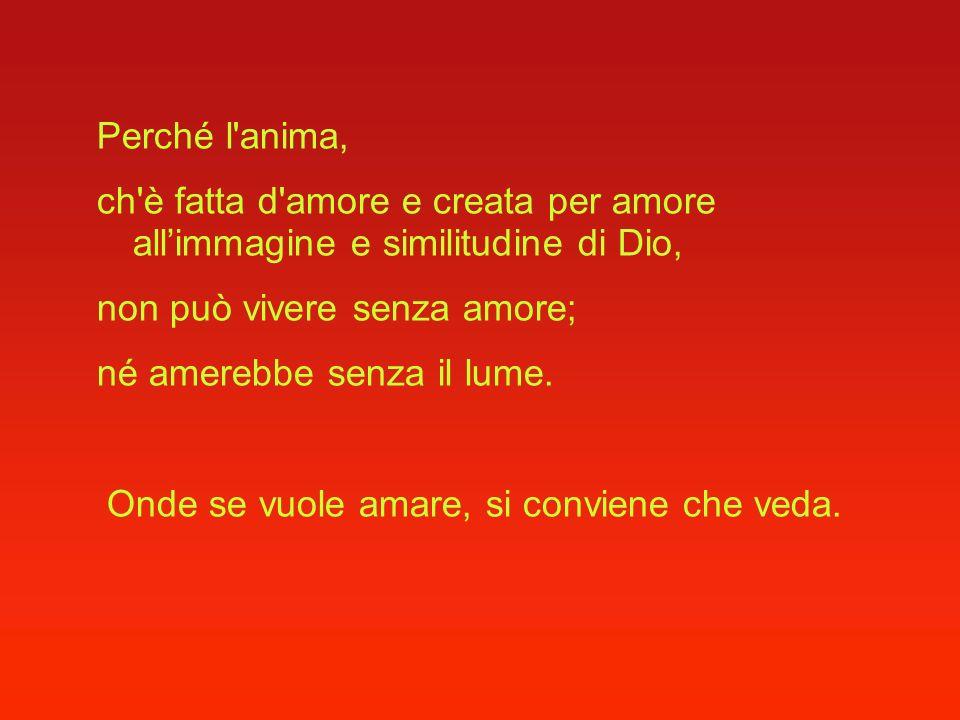 Perché l anima, ch è fatta d amore e creata per amore all'immagine e similitudine di Dio, non può vivere senza amore;