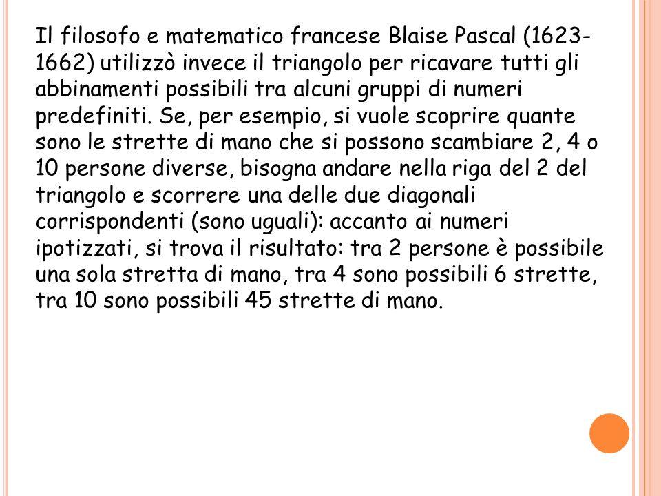 Il filosofo e matematico francese Blaise Pascal (1623-1662) utilizzò invece il triangolo per ricavare tutti gli abbinamenti possibili tra alcuni gruppi di numeri predefiniti.