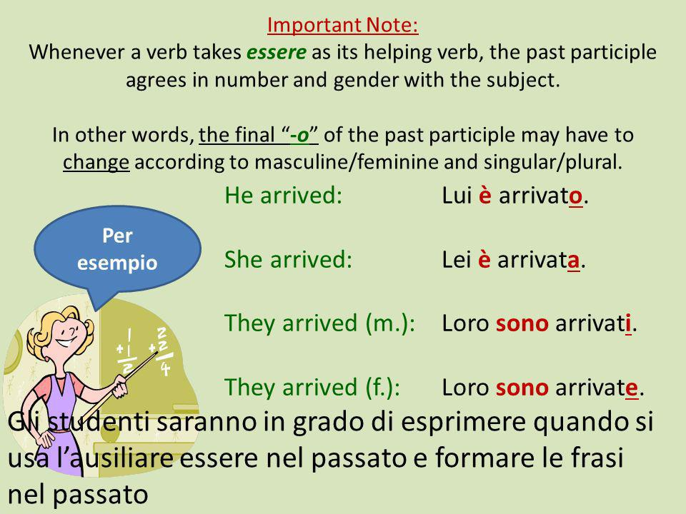 Important Note: Whenever a verb takes essere as its helping verb, the past participle agrees in number and gender with the subject. In other words, the final -o of the past participle may have to change according to masculine/feminine and singular/plural.