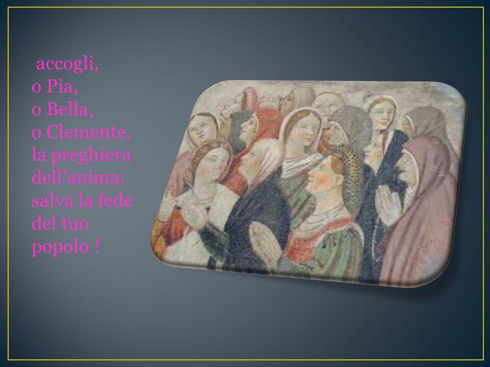 accogli, o Pia, o Bella, o Clemente, la preghiera dell'anima: salva la fede del tuo popolo !
