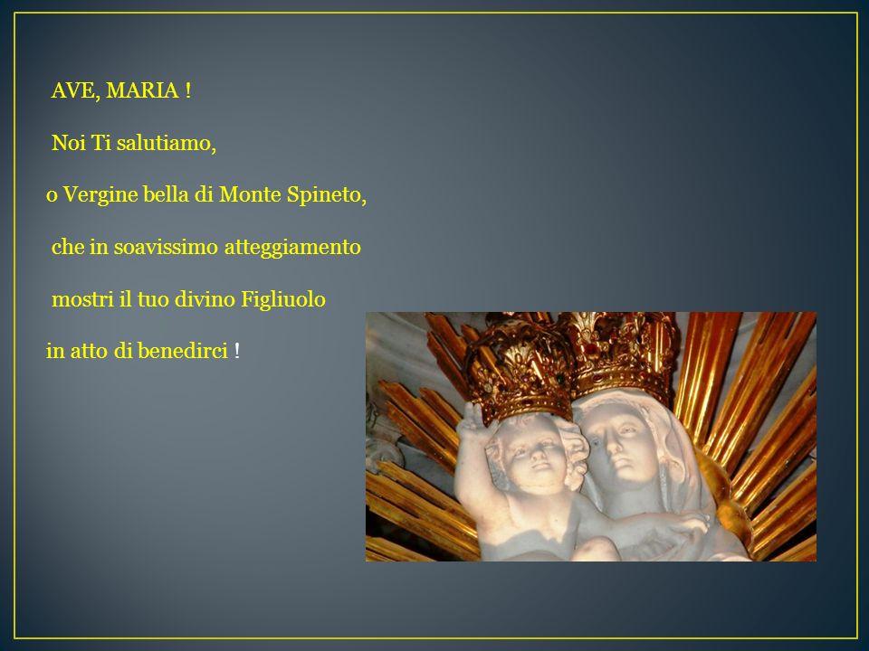 AVE, MARIA !Noi Ti salutiamo, o Vergine bella di Monte Spineto, che in soavissimo atteggiamento. mostri il tuo divino Figliuolo.