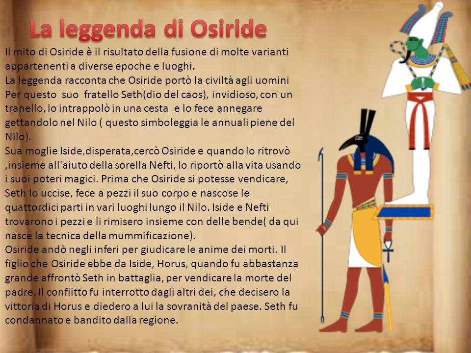 La leggenda di Osiride Il mito di Osiride è il risultato della fusione di molte varianti appartenenti a diverse epoche e luoghi.