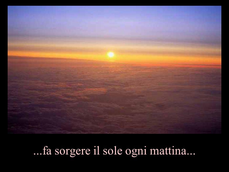 ...fa sorgere il sole ogni mattina...