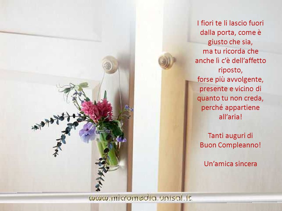 I fiori te li lascio fuori dalla porta, come è giusto che sia, ma tu ricorda che anche lì c'è dell'affetto riposto,