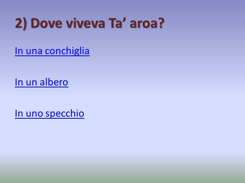 2) Dove viveva Ta' aroa In una conchiglia In un albero