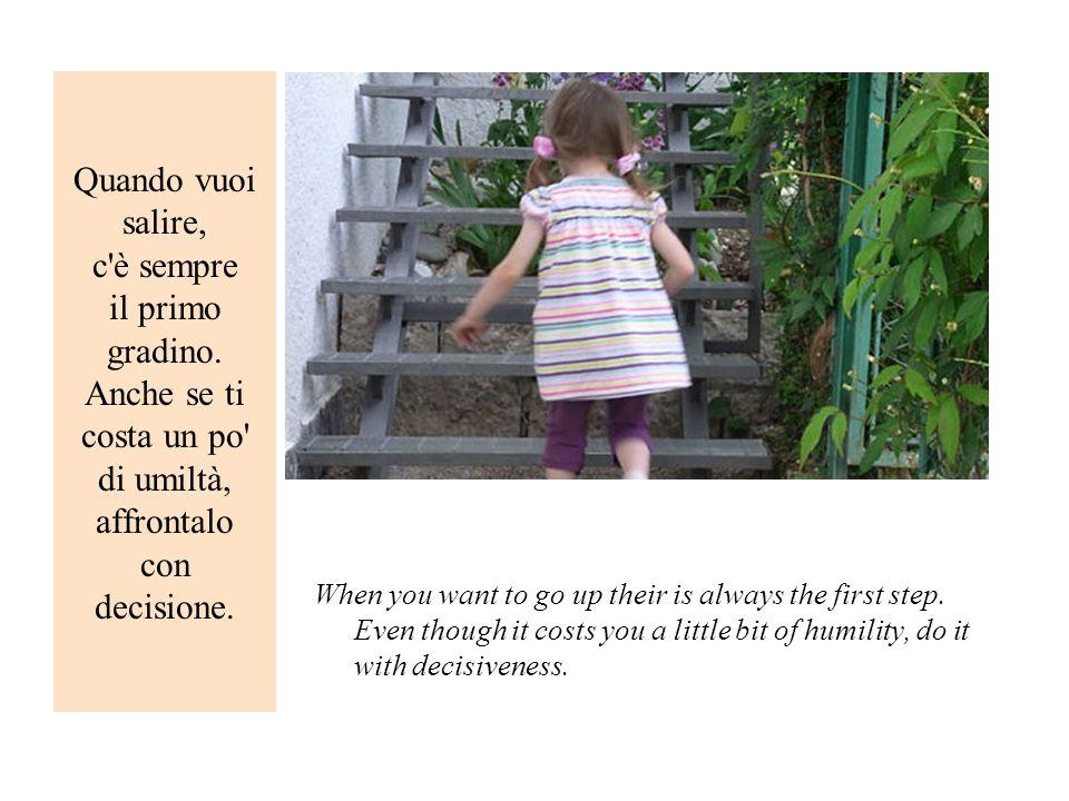 Quando vuoi salire, c è sempre il primo gradino