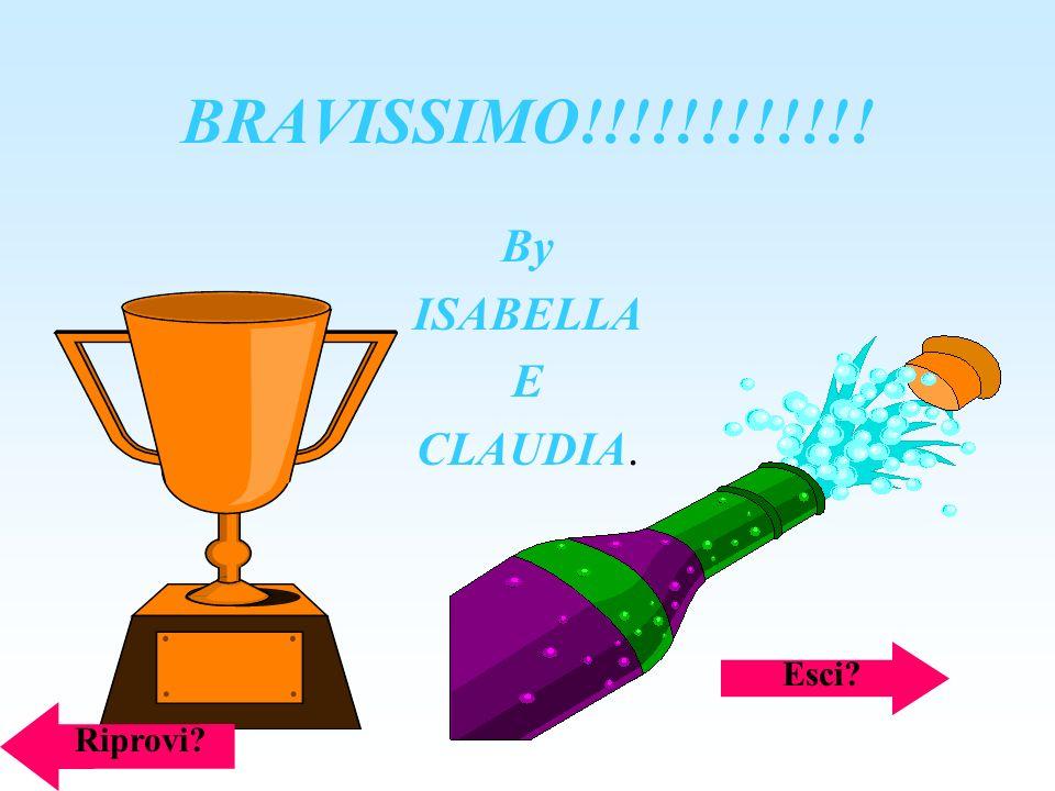 BRAVISSIMO!!!!!!!!!!!! By ISABELLA E CLAUDIA. Esci Riprovi