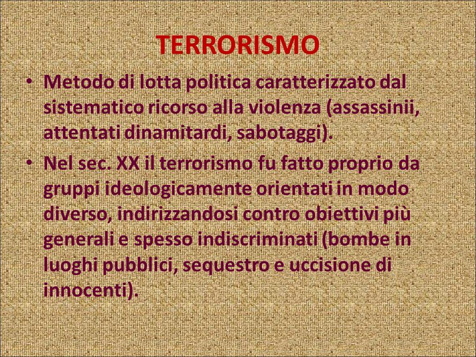 TERRORISMO Metodo di lotta politica caratterizzato dal sistematico ricorso alla violenza (assassinii, attentati dinamitardi, sabotaggi).