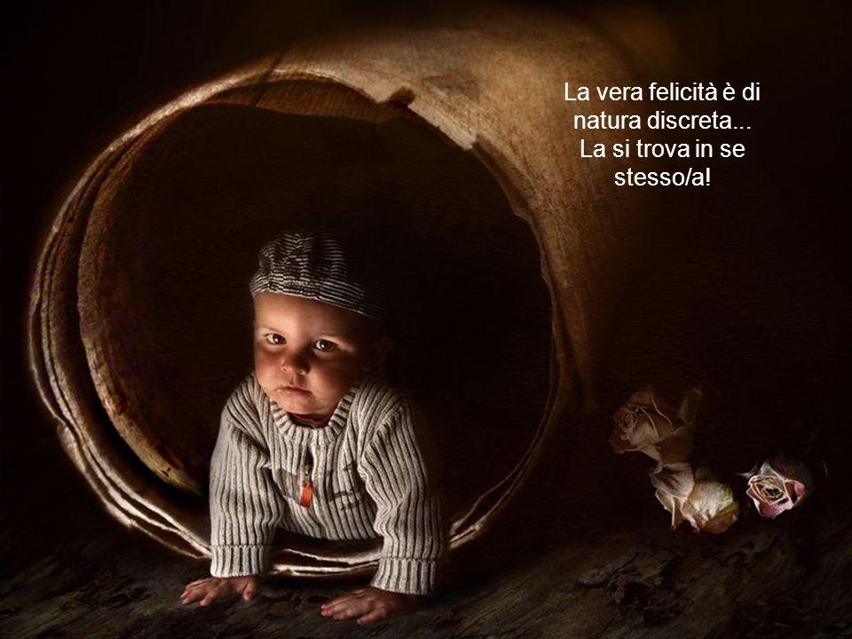 La vera felicità è di natura discreta... La si trova in se stesso/a!