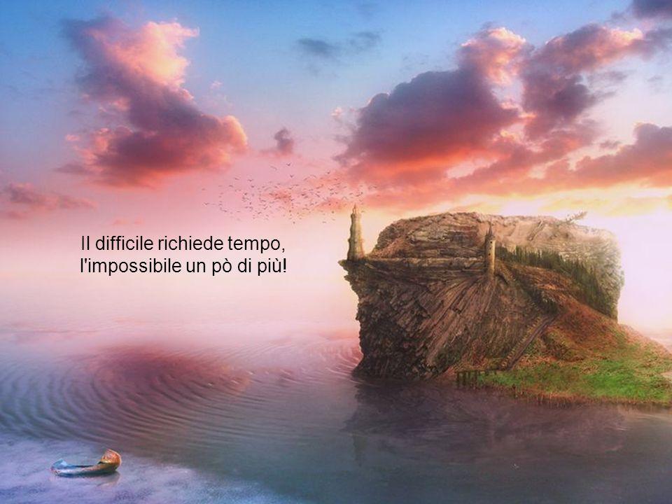 Il difficile richiede tempo, l impossibile un pò di più!
