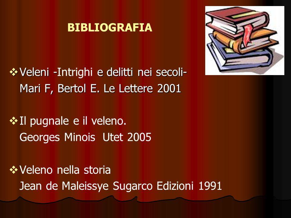 BIBLIOGRAFIA Veleni -Intrighi e delitti nei secoli- Mari F, Bertol E. Le Lettere 2001. Il pugnale e il veleno.