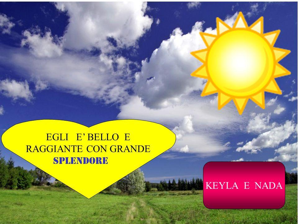 EGLI E' BELLO E RAGGIANTE CON GRANDE SPLENDORE KEYLA E NADA
