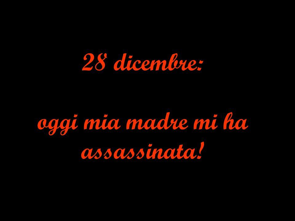 28 dicembre: oggi mia madre mi ha assassinata!