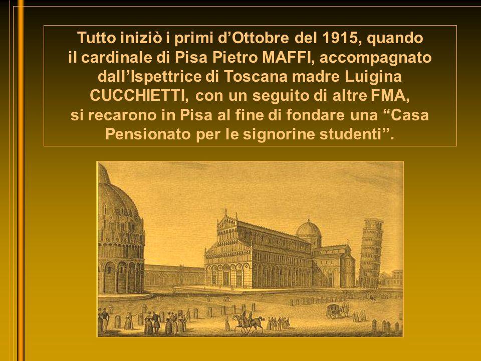 Tutto iniziò i primi d'Ottobre del 1915, quando il cardinale di Pisa Pietro MAFFI, accompagnato dall'Ispettrice di Toscana madre Luigina CUCCHIETTI, con un seguito di altre FMA, si recarono in Pisa al fine di fondare una Casa Pensionato per le signorine studenti .