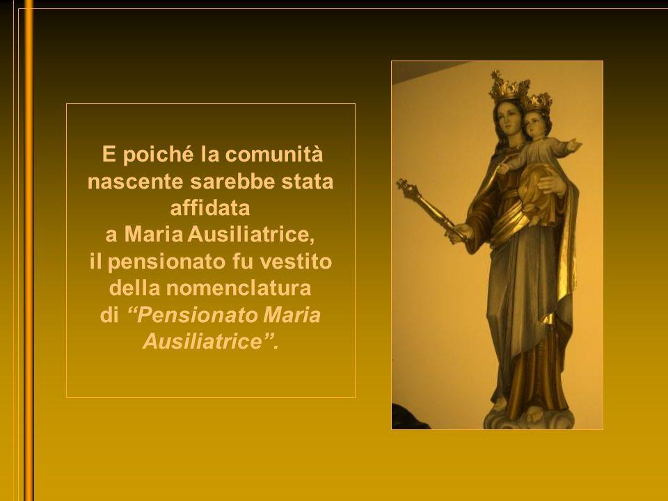 E poiché la comunità nascente sarebbe stata affidata a Maria Ausiliatrice, il pensionato fu vestito della nomenclatura di Pensionato Maria Ausiliatrice .