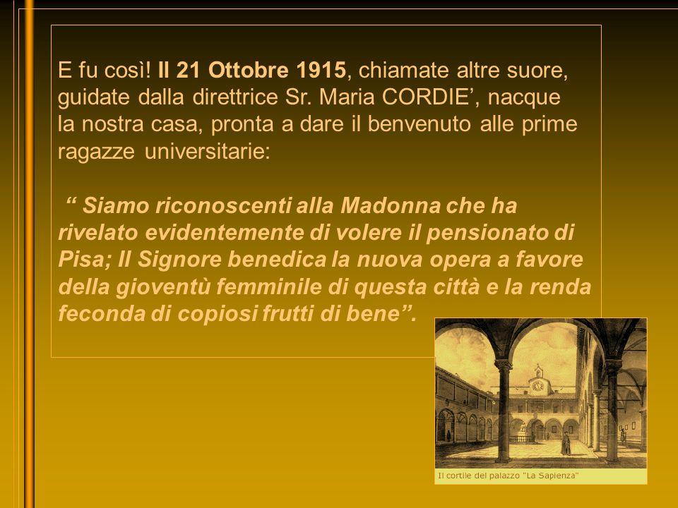 E fu così! Il 21 Ottobre 1915, chiamate altre suore, guidate dalla direttrice Sr. Maria CORDIE', nacque la nostra casa, pronta a dare il benvenuto alle prime ragazze universitarie: