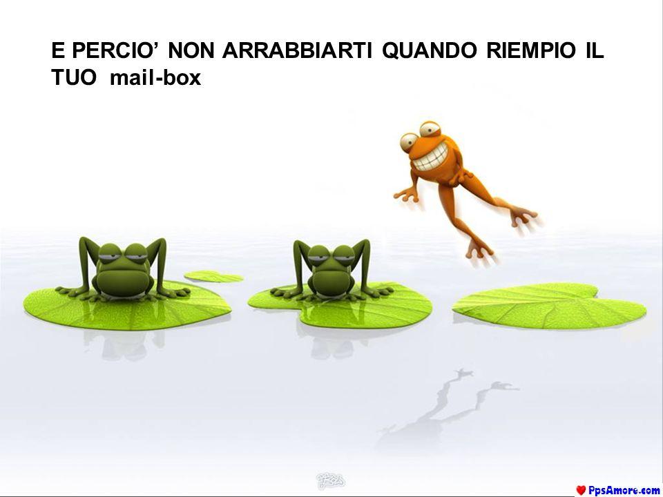 E PERCIO' NON ARRABBIARTI QUANDO RIEMPIO IL TUO mail-box