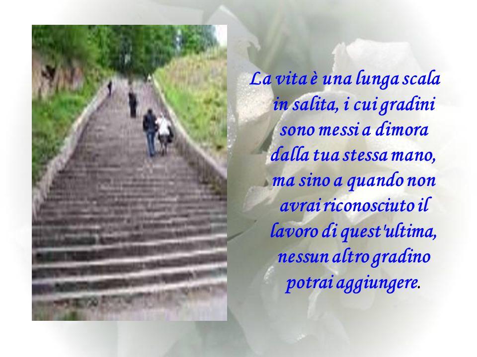 La vita è una lunga scala in salita, i cui gradini sono messi a dimora dalla tua stessa mano, ma sino a quando non avrai riconosciuto il lavoro di quest ultima, nessun altro gradino potrai aggiungere.