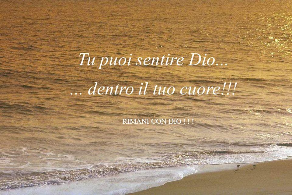 Tu puoi sentire Dio... ... dentro il tuo cuore!!! RIMANI CON DIO ! ! !