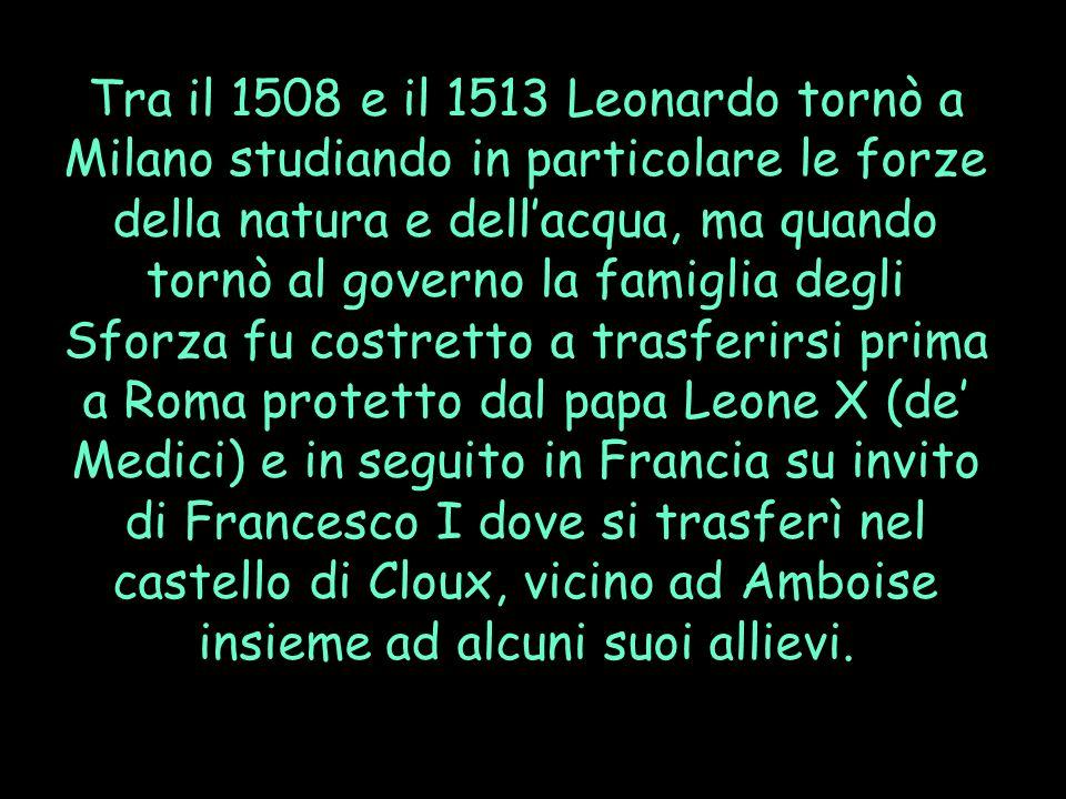 Tra il 1508 e il 1513 Leonardo tornò a Milano studiando in particolare le forze della natura e dell'acqua, ma quando tornò al governo la famiglia degli Sforza fu costretto a trasferirsi prima a Roma protetto dal papa Leone X (de' Medici) e in seguito in Francia su invito di Francesco I dove si trasferì nel castello di Cloux, vicino ad Amboise insieme ad alcuni suoi allievi.