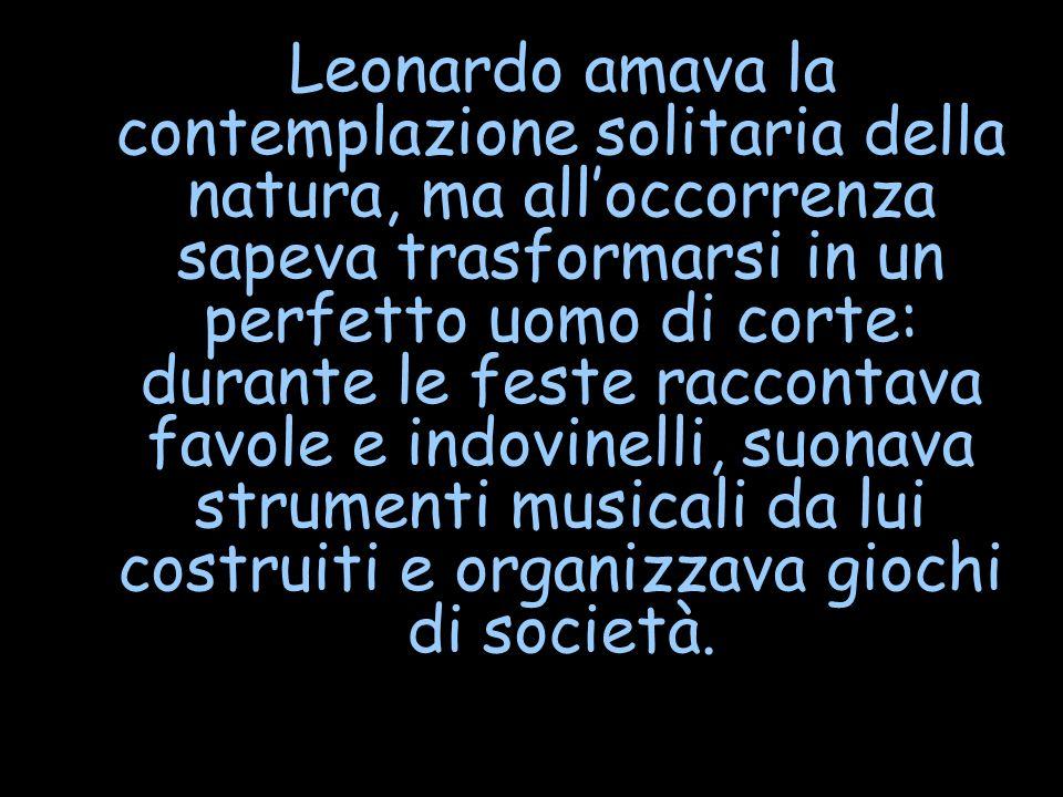 Leonardo amava la contemplazione solitaria della natura, ma all'occorrenza sapeva trasformarsi in un perfetto uomo di corte: durante le feste raccontava favole e indovinelli, suonava strumenti musicali da lui costruiti e organizzava giochi di società.