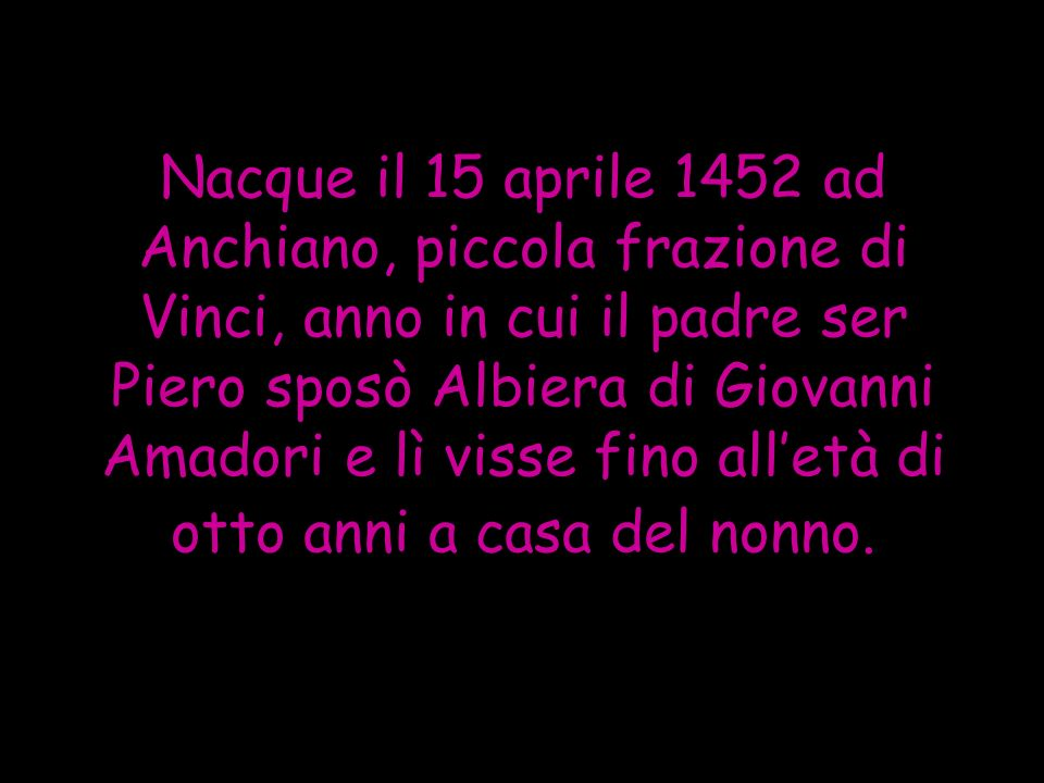 Nacque il 15 aprile 1452 ad Anchiano, piccola frazione di Vinci, anno in cui il padre ser Piero sposò Albiera di Giovanni Amadori e lì visse fino all'età di otto anni a casa del nonno.