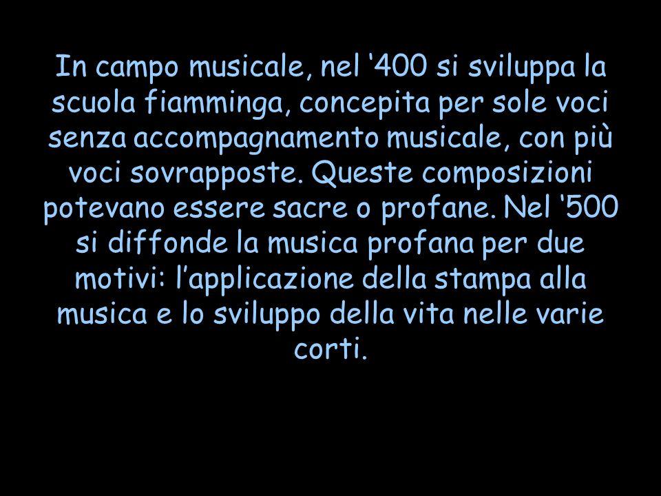 In campo musicale, nel '400 si sviluppa la scuola fiamminga, concepita per sole voci senza accompagnamento musicale, con più voci sovrapposte.
