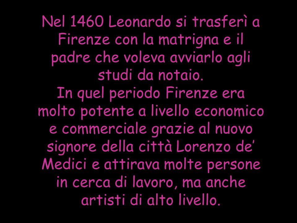 Nel 1460 Leonardo si trasferì a Firenze con la matrigna e il padre che voleva avviarlo agli studi da notaio.
