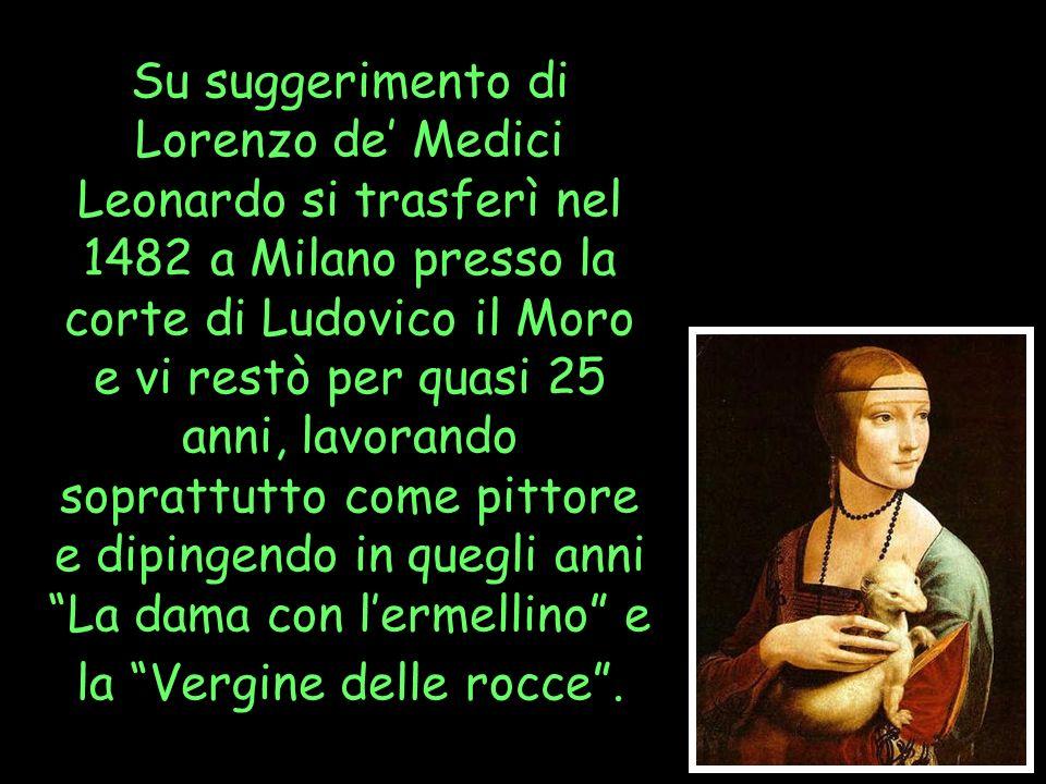 Su suggerimento di Lorenzo de' Medici Leonardo si trasferì nel 1482 a Milano presso la corte di Ludovico il Moro e vi restò per quasi 25 anni, lavorando soprattutto come pittore e dipingendo in quegli anni La dama con l'ermellino e la Vergine delle rocce .