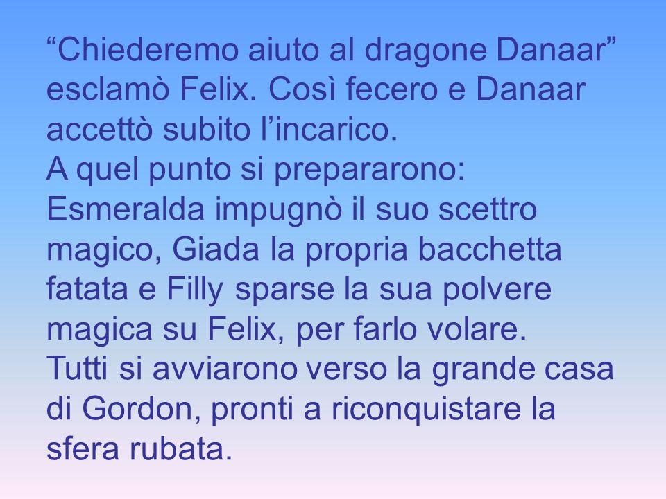 Chiederemo aiuto al dragone Danaar esclamò Felix